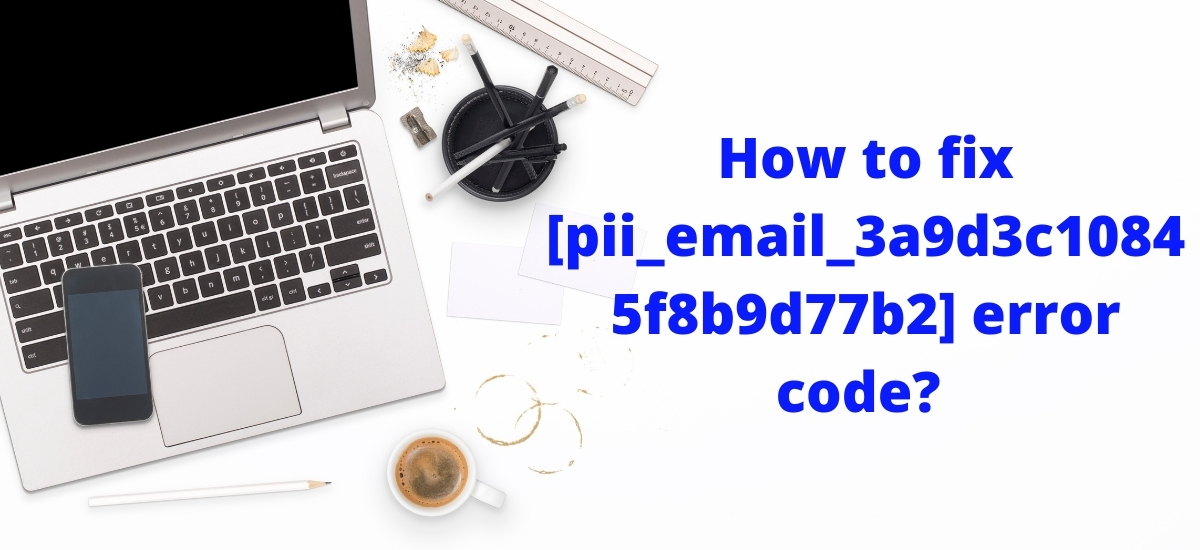 How to fix [pii_email_3a9d3c10845f8b9d77b2] error code?